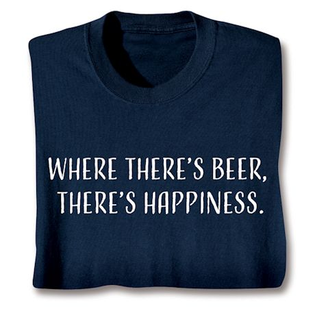 Where There's Beer, There's Happiness. T-Shirts