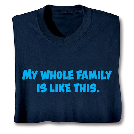 My Whole Family Is Like This. T-Shirts