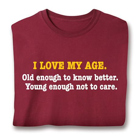 I Love My Age. Old Enough To Know Better. Young Enough Not To Care. T-Shirts