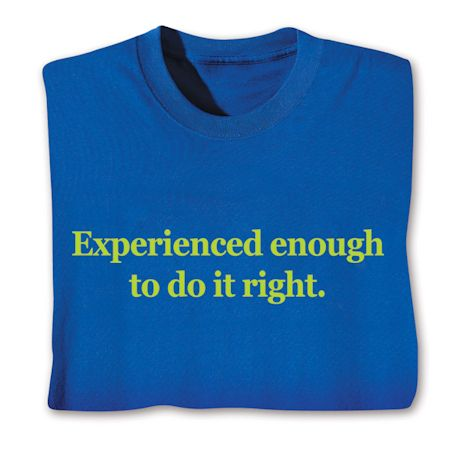 Experienced Enough To Do It Right. T-Shirts