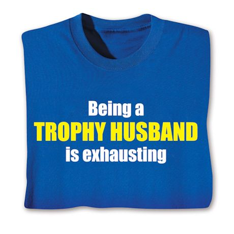 Being A Trophy Husband Is Exhausting T-Shirts
