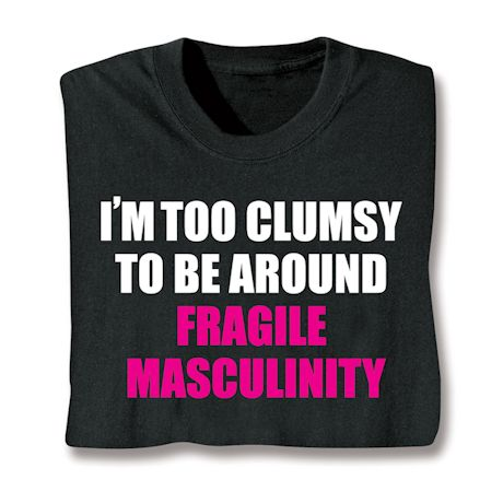I'm Too Clumsy To Be Around Fragile Masculinity T-Shirts