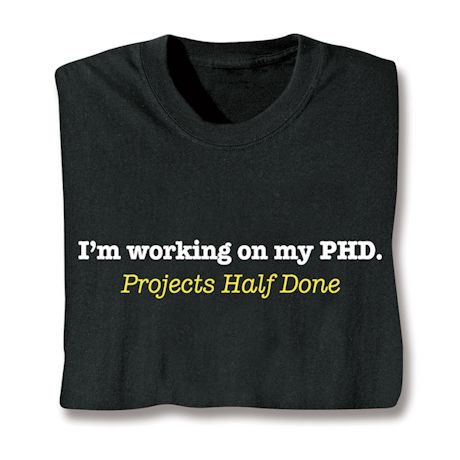 I'm Working On My PHD. Projects Half Done T-Shirts