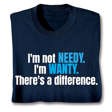 I'm Not Needy I'm Wanty. There's A Difference. T-Shirts