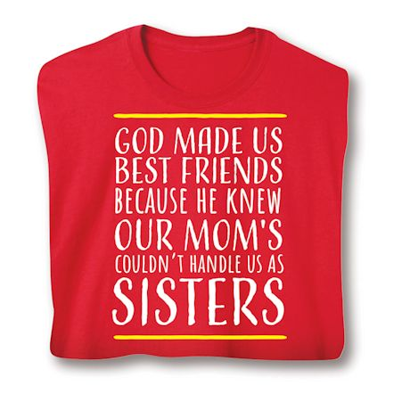 God Made Us Best Friends Because He Knew Our Mom's Couldn't Handle Us As Sisters T-Shirts
