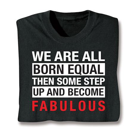 We Are All Born Equal Then Some Step Up And Become Fabulous T-Shirts