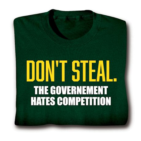 Don't Steal. The Government Hates Competition T-Shirts