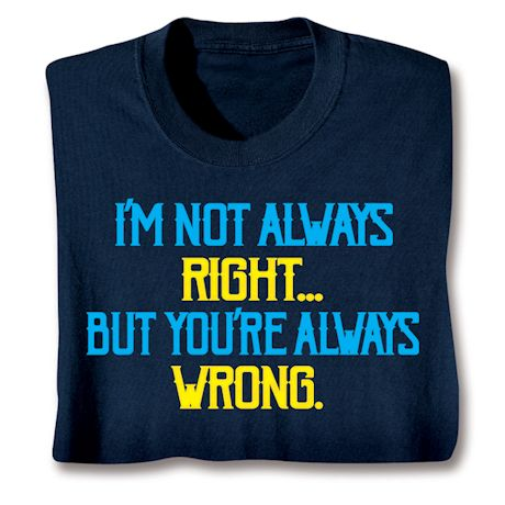 I'm Not Always Right- But You'Re Always Wrong. T-Shirts