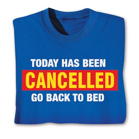 Today Has Been Cancelled Go Back To Bed T-Shirts