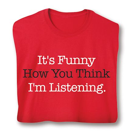 It's Funny How You Think I'm Listening. T-Shirts