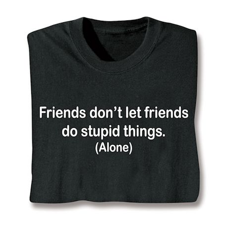 Friends Don't Let Friends Do Stupid Things. (Alone) T-Shirts
