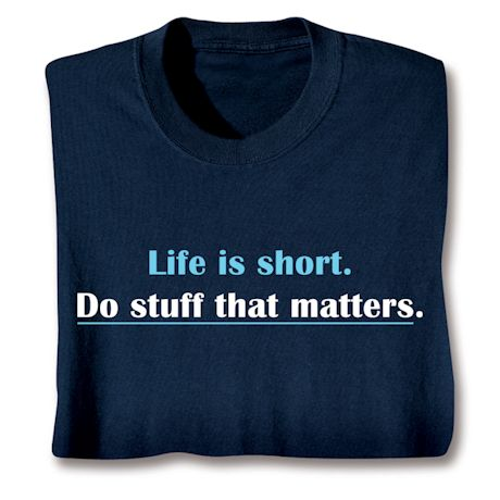 Life Is Short. Do Stuff That Matters. T-Shirts