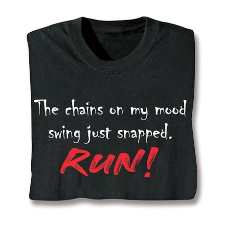 The Chains On My Mood Swing Just Snapped.  Run! T-Shirts