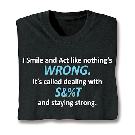 I Smile And Act Like Nothing's Wrong. It's Called Dealing With S&%T And Staying Strong. T-Shirts