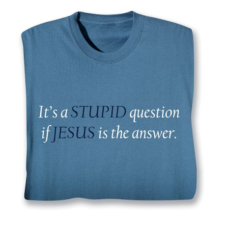 It's A Stupid Question If Jesus Is The Answer. T-Shirts