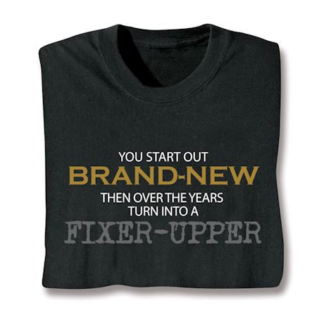 You Start Out Brand-New Then Over The Years Turn Into A Fixer-Up T-Shirts