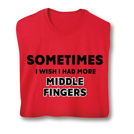 Sometimes I Wish I Had More Middle Fingers T-Shirt