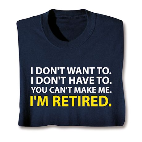 I Don't Want To. I Don't Have To. You Can't Make Me. I'm Retired. T-Shirts