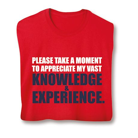 Please Take A Moment To Appreciate My Vast Knowledge & Experience T-Shirts