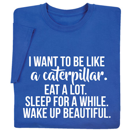 I Want to Be Like a Caterpillar Shirts