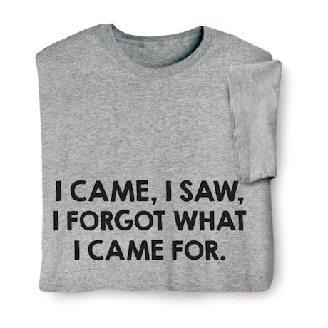 I Came, I Saw, I Forgot What I Came For Shirts