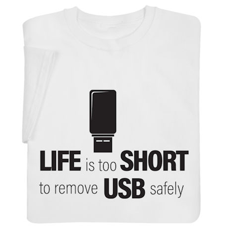 Life Is Too Short to Remove USB Safely Shirts