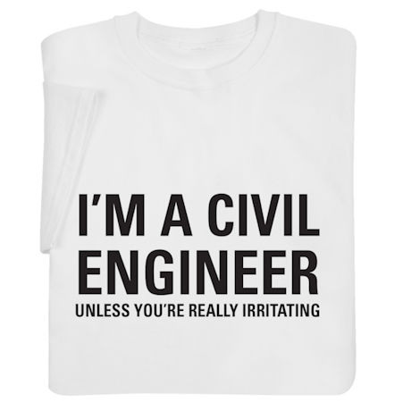 I'm a Civil Engineer Unless You're Really Irritating Shirts