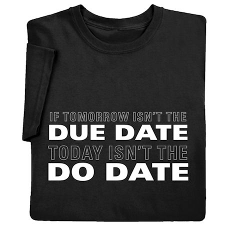 If Tomorrow Isn't the Due Date Today Isn't the Do Date Shirts