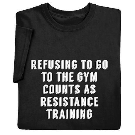 Refusing to Go to the Gym Counts As Resistance Training Shirts
