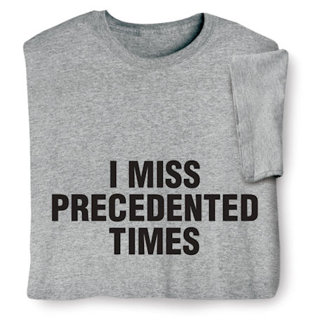 I Miss Precedented Times Shirts