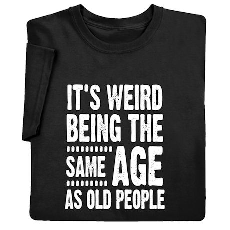It's Weird Being the Same Age as Old People - Funny T-Shirt & Sweatshirt