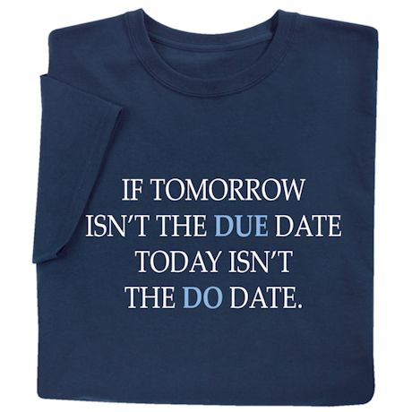 If Tomorrow Isn't the Due Date, Today Isn't the Do Date Shirts