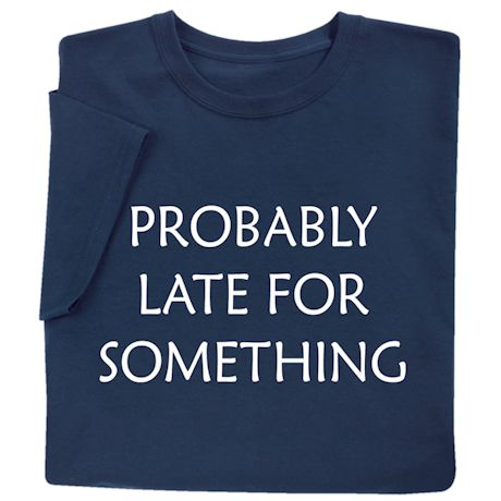 Probably Late for Something Shirts