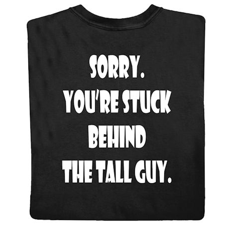 Sorry, You're Stuck Behind the Tall Guy Tshirt