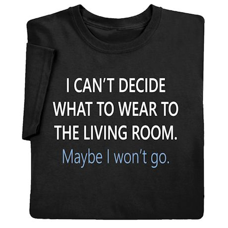 I Can't Decide What to Wear to the Living Room Shirts