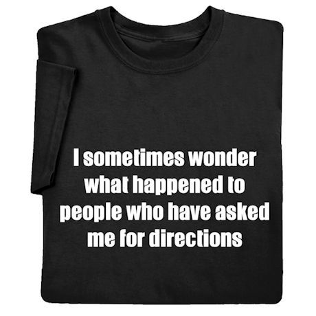 I Sometimes Wonder What Happened to People Who Have Asked Me for Directions Shirts