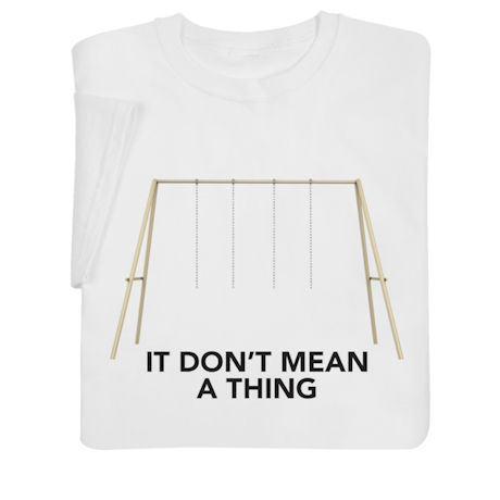 It Don't Mean a Thing Shirts