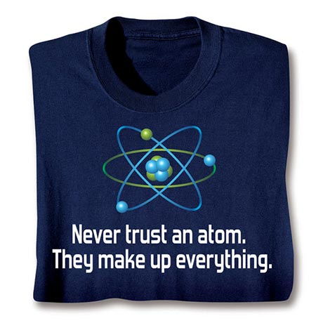Never Trust An Atom Shirt