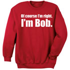 I'm Right I'm Bob Sweatshirt